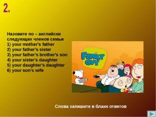 Назовите по – английски следующих членов семьи 1) your mother's father 2) you