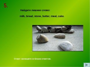 Найдите лишнее слово: milk, bread, stone, butter, meat, cake. Ответ запишите