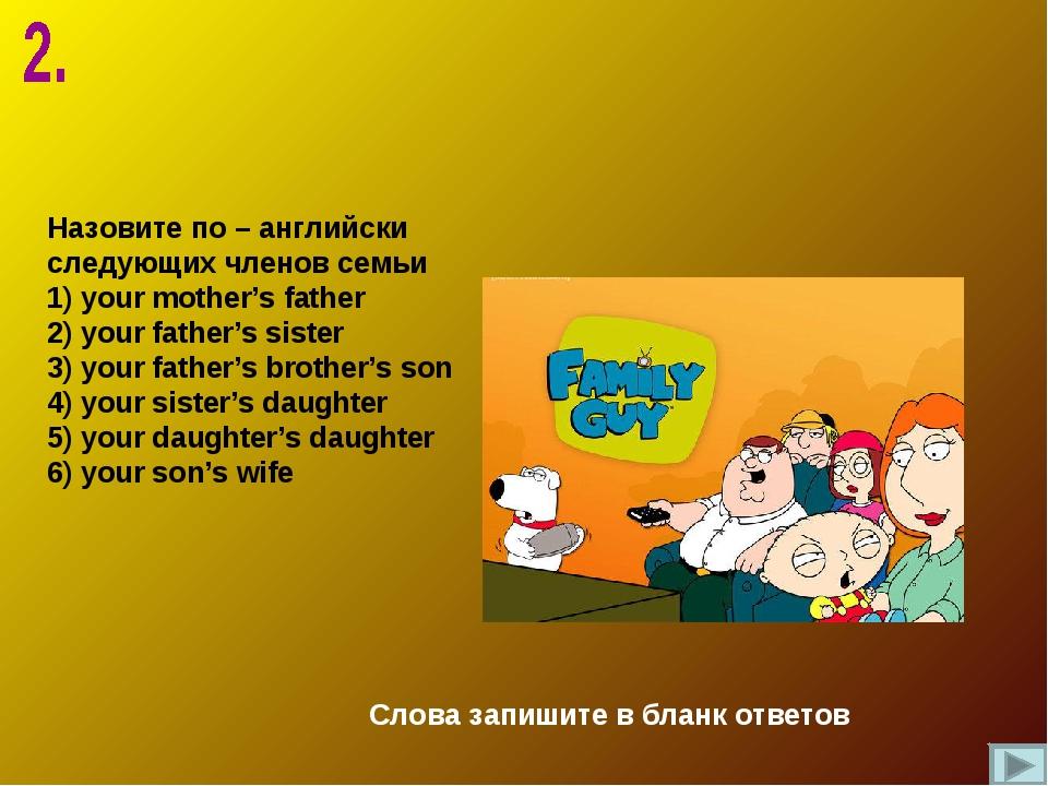 Назовите по – английски следующих членов семьи 1) your mother's father 2) you...