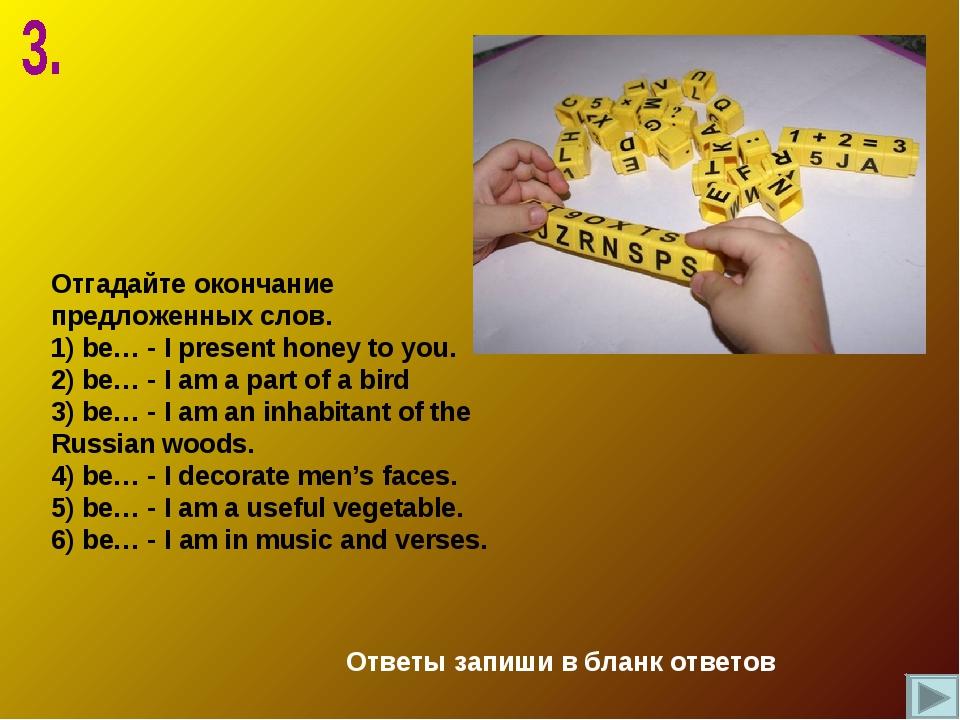 Отгадайте окончание предложенных слов. be… - I present honey to you. be… - I...