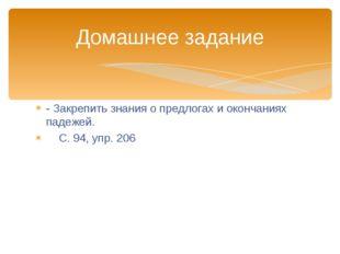 - Закрепить знания о предлогах и окончаниях падежей. С. 94, упр. 206 Домашнее