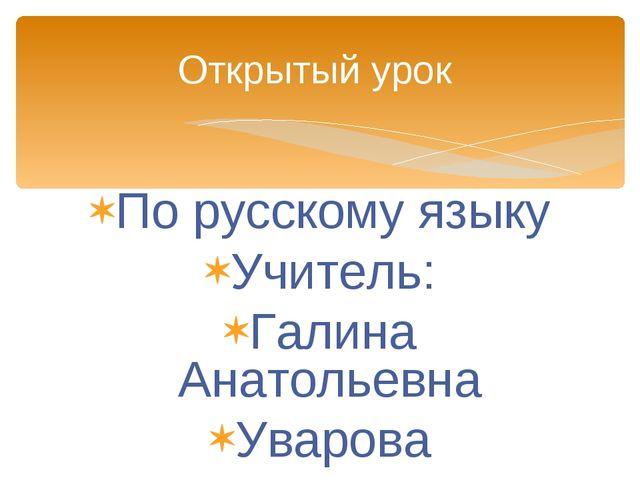 По русскому языку Учитель: Галина Анатольевна Уварова Открытый урок