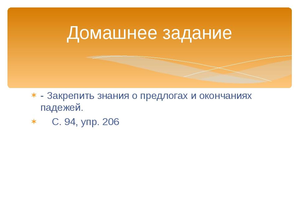 - Закрепить знания о предлогах и окончаниях падежей. С. 94, упр. 206 Домашнее...