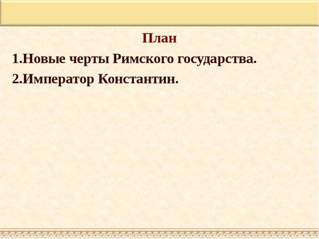 План 1.Новые черты Римского государства. 2.Император Константин.