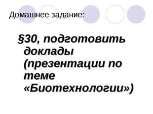Домашнее задание: §30, подготовить доклады (презентации по теме «Биотехнологи