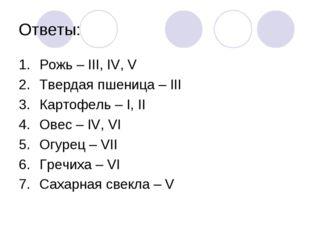 Ответы: Рожь – III, IV, V Твердая пшеница – III Картофель – I, II Овес – IV,