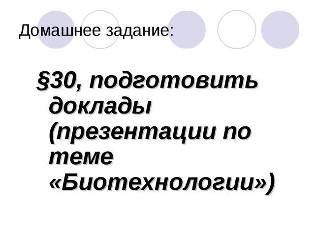 Домашнее задание: §30, подготовить доклады (презентации по теме «Биотехнологи...