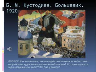 Б. М. Кустодиев. Большевик. 1920 г. ВОПРОС: Как вы считаете, какое воздействи
