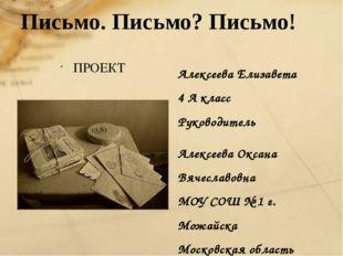 Письмо. Письмо? Письмо! ПРОЕКТ Алексеева Елизавета 4 А класс Руководитель Але