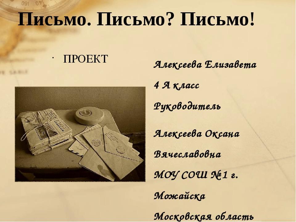 Письмо. Письмо? Письмо! ПРОЕКТ Алексеева Елизавета 4 А класс Руководитель Але...