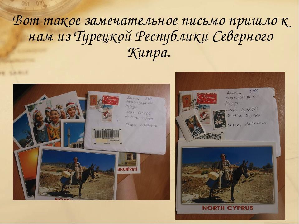 Вот такое замечательное письмо пришло к нам из Турецкой Республики Северного...