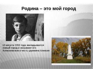 Родина – это мой город 12 августа 1912 года закладывается новый город и назыв