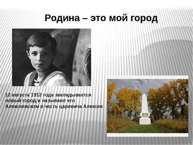 Родина – это мой город 12 августа 1912 года закладывается новый город и назыв...