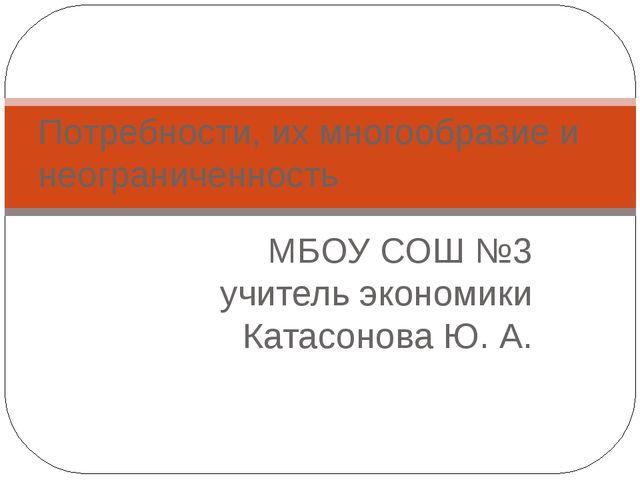 МБОУ СОШ №3 учитель экономики Катасонова Ю. А. Потребности, их многообразие и...