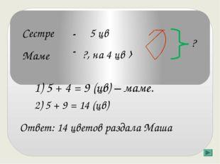 Сестре Маме - - 5 цв ?, на 4 цв › Ответ: 14 цветов раздала Маша 1) 5 + 4 = 9