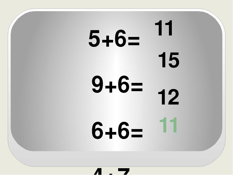 5+6= 9+6= 6+6= 4+7= 11 15 12 11