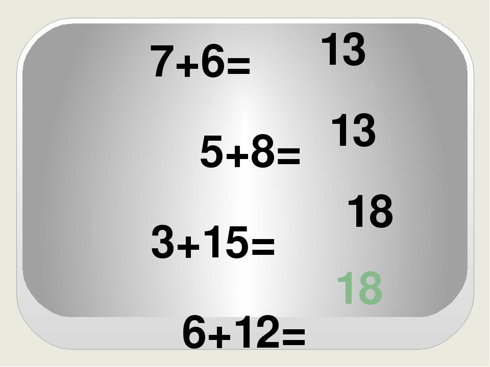 18 7+6= 5+8= 3+15= 6+12= 13 13 18