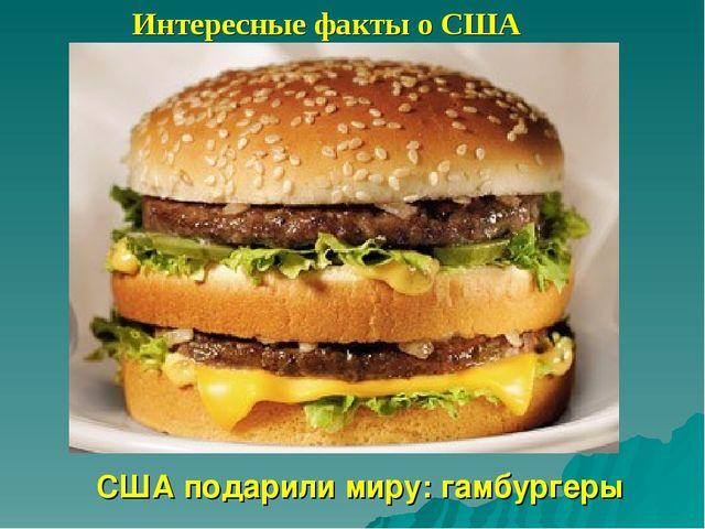 Интересные факты о США США подарили миру: гамбургеры