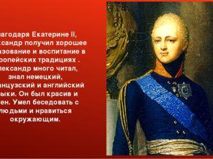 Благодаря Екатерине II, Александр получил хорошее образование и воспитание в