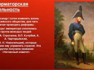 Реформаторская деятельность Александр I хотел изменить жизнь российского обще