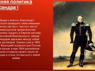 Внешняя политика Александра I Придя к власти, Александр I попытался проводить