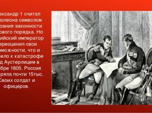 Александр 1 считал Наполеона символом попрания законности мирового порядка.