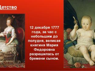 1. Детство 12 декабря 1777 года, за час с небольшим до полудня, великая княги