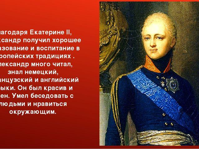 Благодаря Екатерине II, Александр получил хорошее образование и воспитание в...