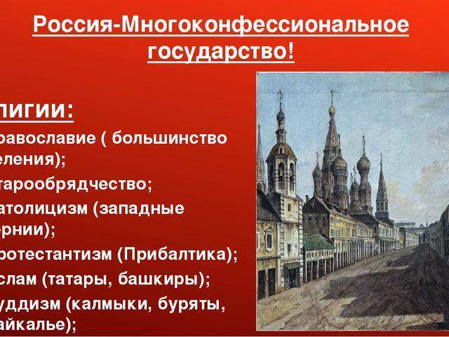 Россия-Многоконфессиональное государство! Религии: 1. Православие ( большинст...