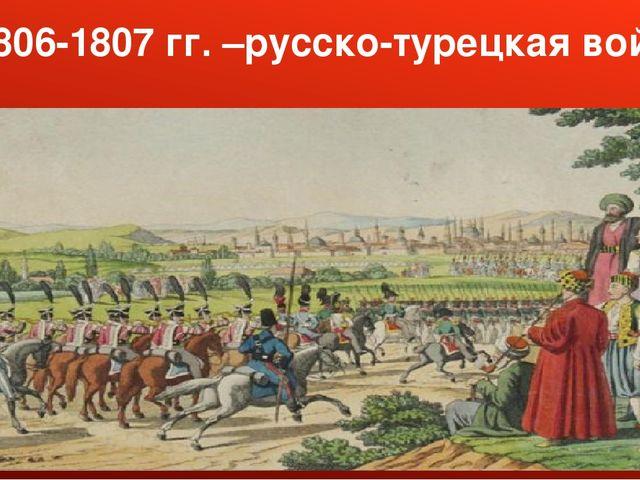 1806-1807 гг. –русско-турецкая война