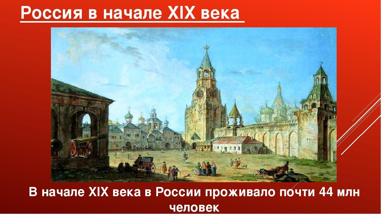 Россия в начале XIX века В начале XIX века в России проживало почти 44 млн че...