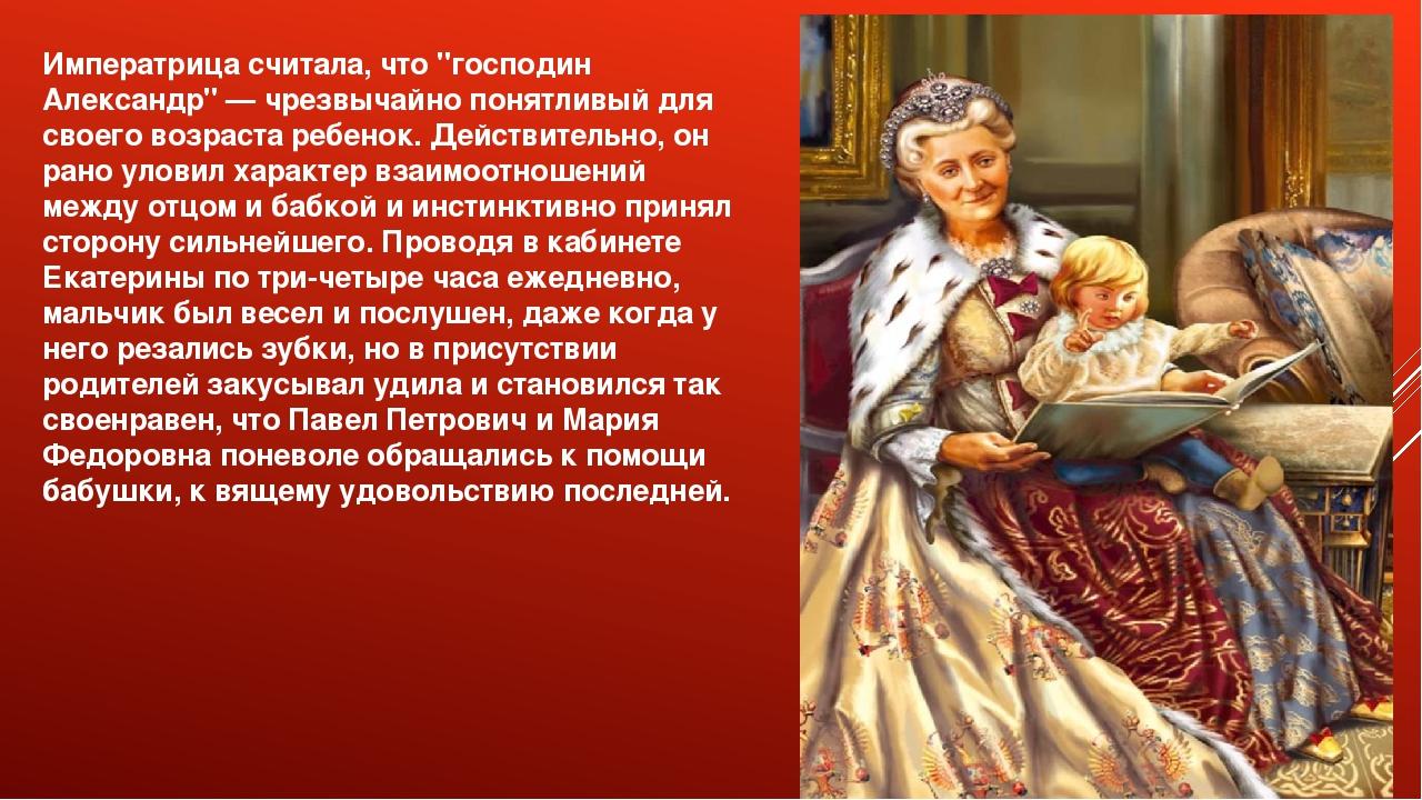 """Императрица считала, что """"господин Александр"""" — чрезвычайно понятливый для св..."""
