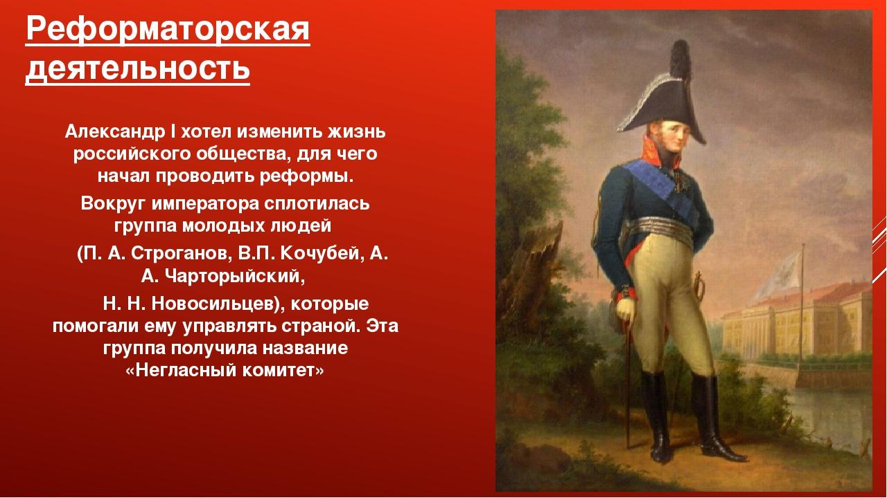 Реформаторская деятельность Александр I хотел изменить жизнь российского обще...