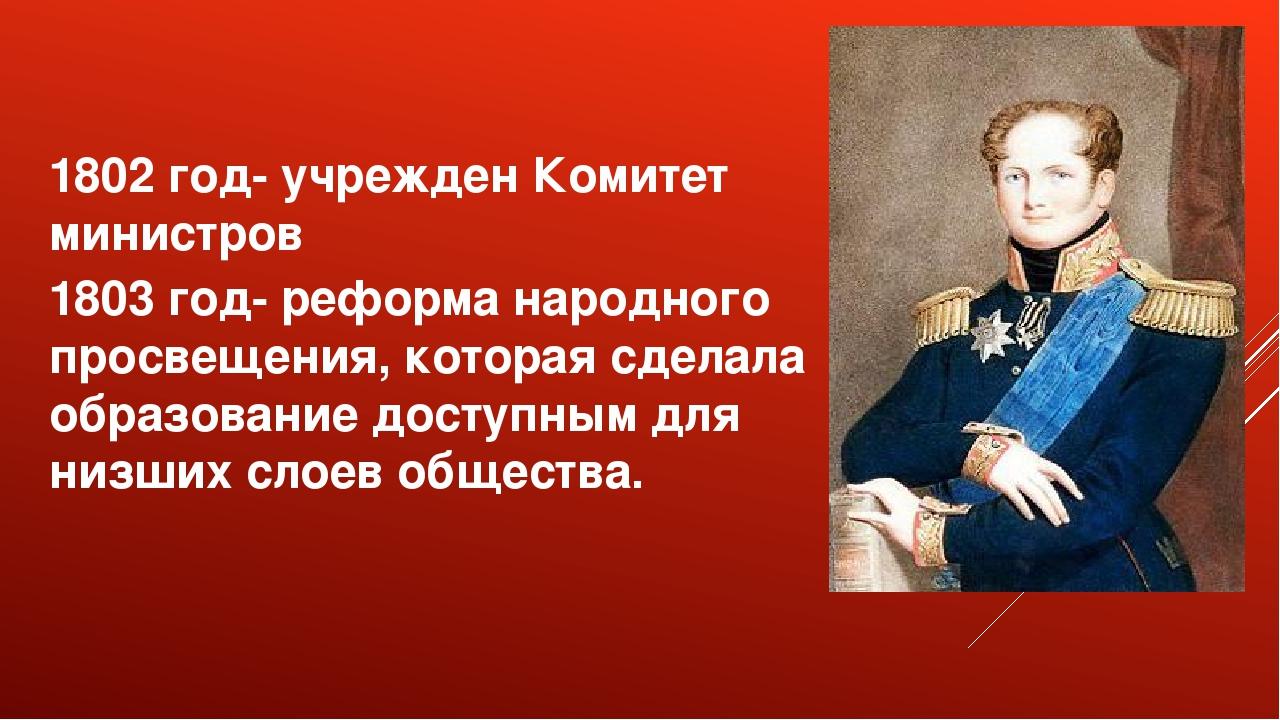 1802 год- учрежден Комитет министров 1803 год- реформа народного просвещения,...