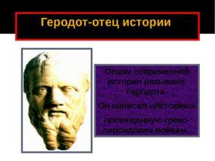 Геродот-отец истории Отцом современной истории называют Геродота. Он написал
