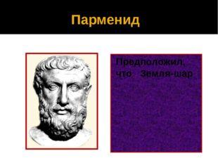 Парменид Предположил, что Земля-шар