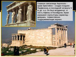 Главное святилище Акрополя – храм Эрехтейон – создан позднее Парфенона, в пос