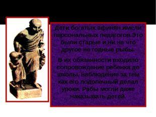 Дети богатых афинян имели персональных педагогов.Это были старые и ни на что