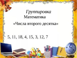 Группировка Математика «Числа второго десятка» 5, 11, 18, 4, 15, 3, 12, 7