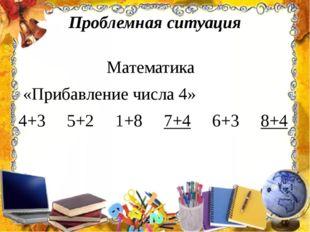 Проблемная ситуация Математика «Прибавление числа 4» 4+35+2 1+8 7+4