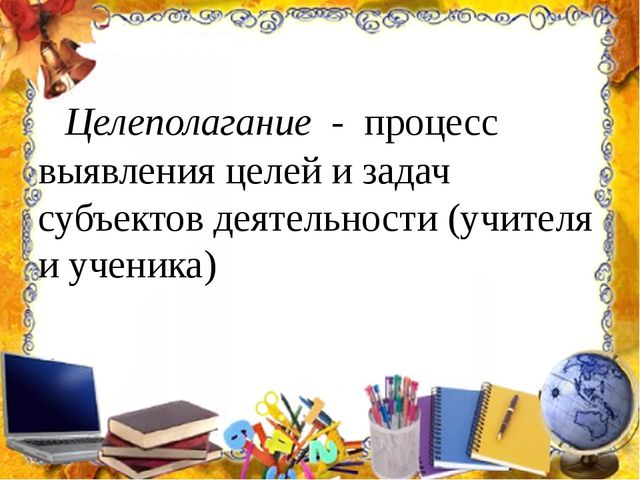 Целеполагание - процесс выявления целей и задач субъектов деятельности (учит...