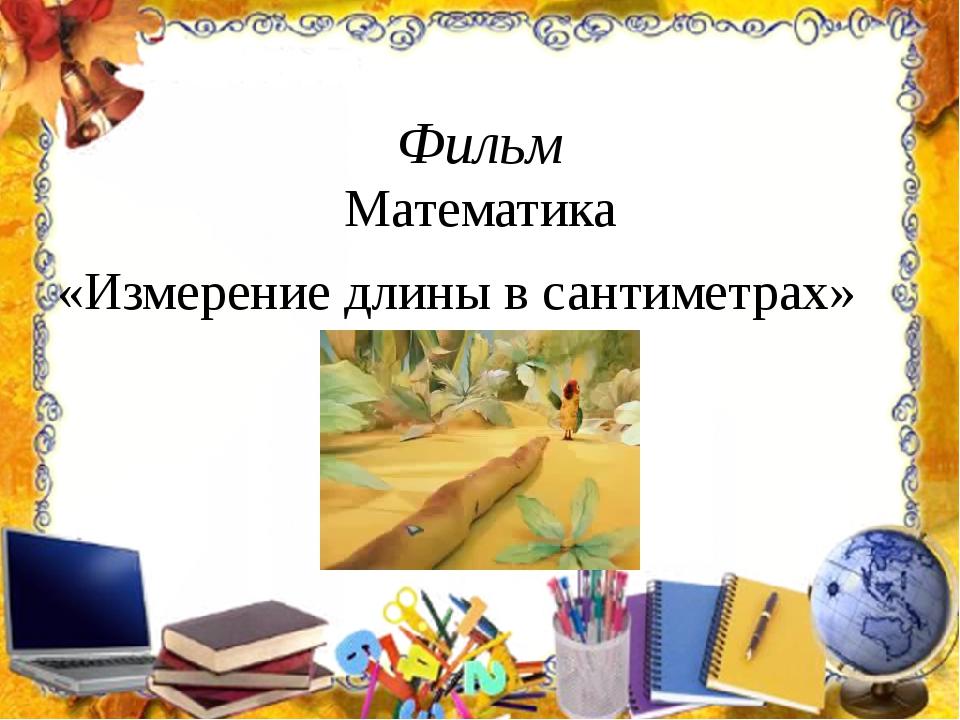 Фильм Математика «Измерение длины в сантиметрах»