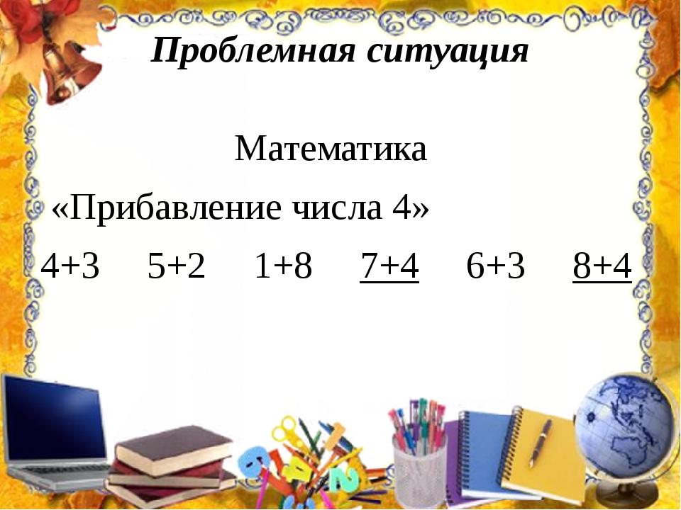 Проблемная ситуация Математика «Прибавление числа 4» 4+35+2 1+8 7+4...