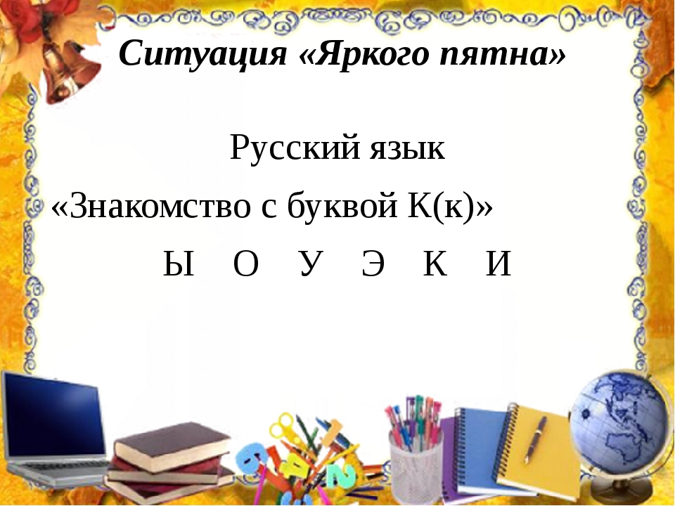 Ситуация «Яркого пятна» Русский язык «Знакомство с буквой К(к)» Ы О У Э К И