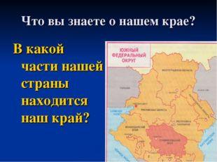 Что вы знаете о нашем крае? В какой части нашей страны находится наш край?