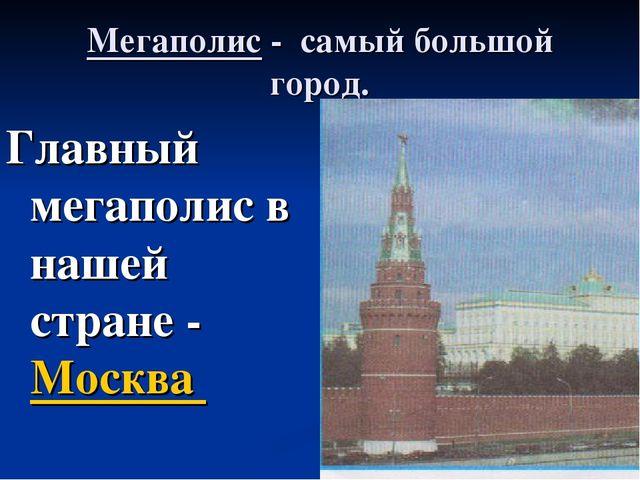 Мегаполис - самый большой город. Главный мегаполис в нашей стране - Москва