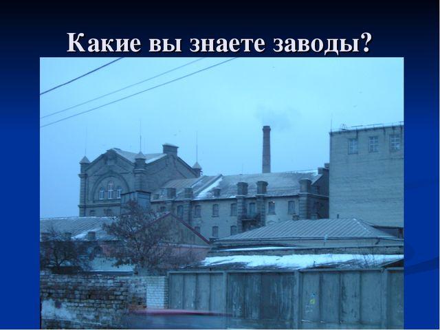 Какие вы знаете заводы?