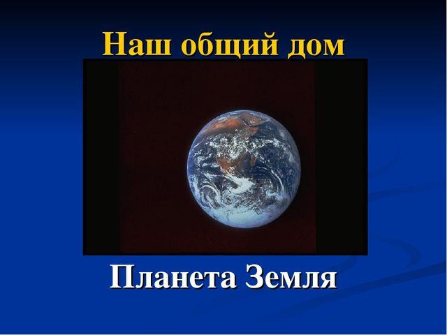 Наш общий дом Планета Земля