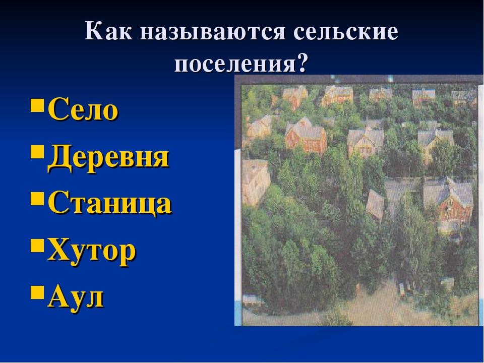 Как называются сельские поселения? Село Деревня Станица Хутор Аул