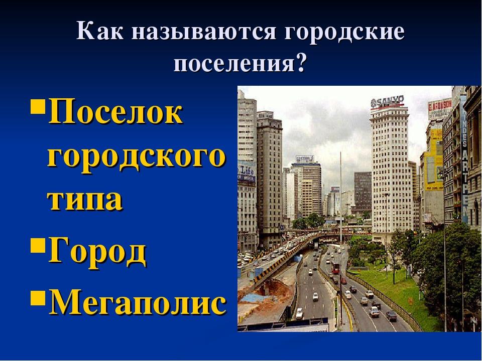 Как называются городские поселения? Поселок городского типа Город Мегаполис